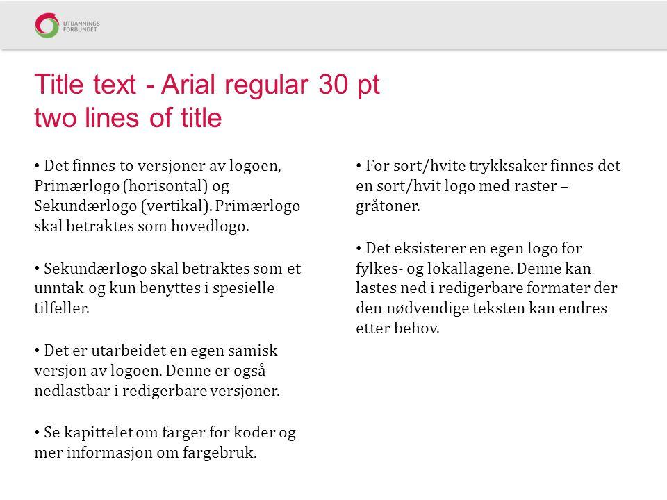 Title text - Arial regular 30 pt two lines of title Det finnes to versjoner av logoen, Primærlogo (horisontal) og Sekundærlogo (vertikal).