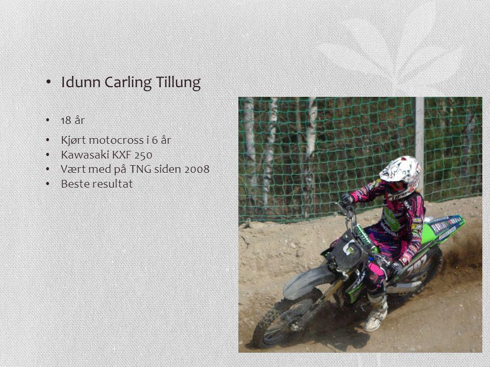 Idunn Carling Tillung 18 år Kjørt motocross i 6 år Kawasaki KXF 250 Vært med på TNG siden 2008 Beste resultat
