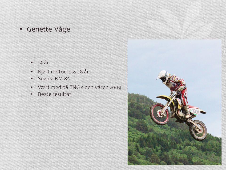 Genette Våge 14 år Kjørt motocross i 8 år Suzuki RM 85 Vært med på TNG siden våren 2009 Beste resultat