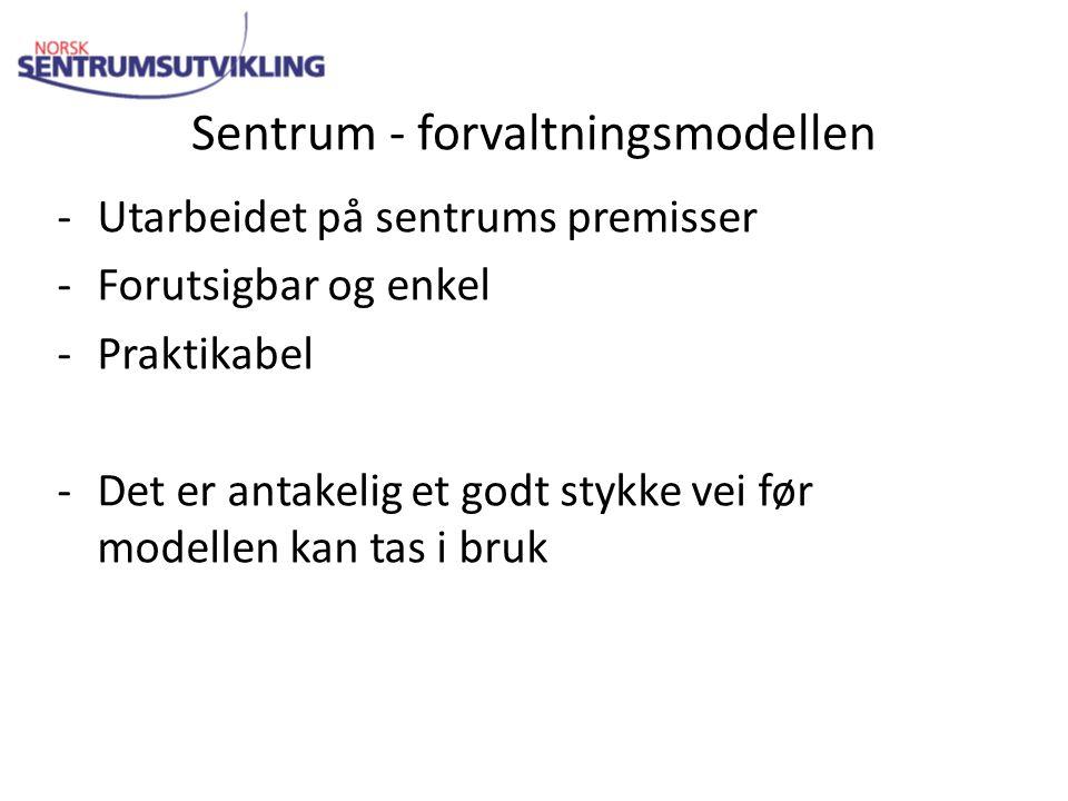 Sentrum - forvaltningsmodellen -Utarbeidet på sentrums premisser -Forutsigbar og enkel -Praktikabel -Det er antakelig et godt stykke vei før modellen kan tas i bruk