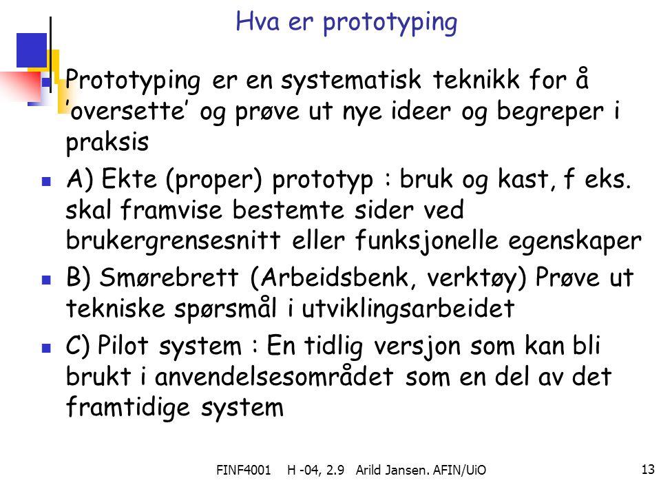 FINF4001 H -04, 2.9 Arild Jansen. AFIN/UiO 13 Hva er prototyping Prototyping er en systematisk teknikk for å 'oversette' og prøve ut nye ideer og begr