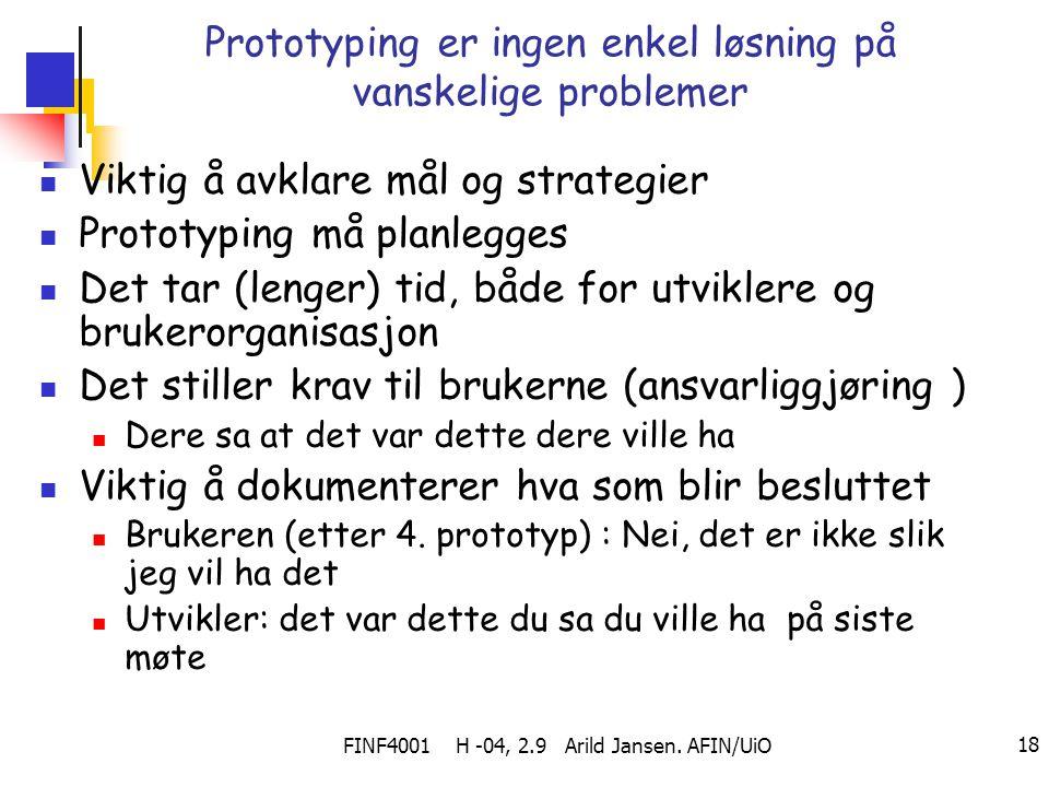 FINF4001 H -04, 2.9 Arild Jansen. AFIN/UiO 18 Prototyping er ingen enkel løsning på vanskelige problemer Viktig å avklare mål og strategier Prototypin