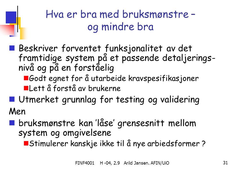 FINF4001 H -04, 2.9 Arild Jansen. AFIN/UiO 31 Hva er bra med bruksmønstre – og mindre bra Beskriver forventet funksjonalitet av det framtidige system