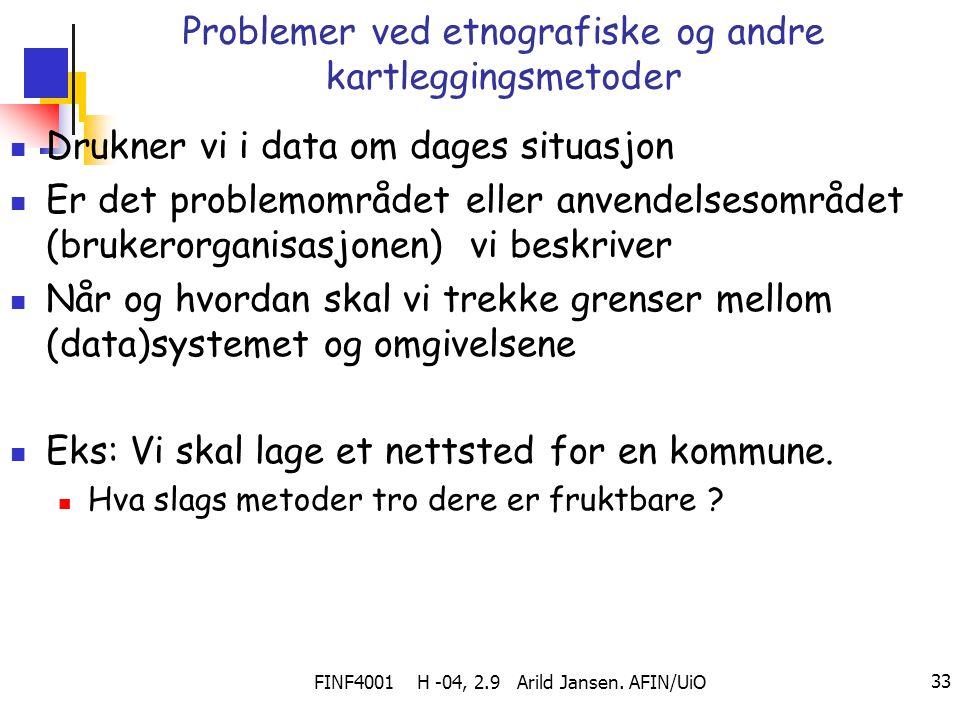 FINF4001 H -04, 2.9 Arild Jansen. AFIN/UiO 33 Problemer ved etnografiske og andre kartleggingsmetoder Drukner vi i data om dages situasjon Er det prob