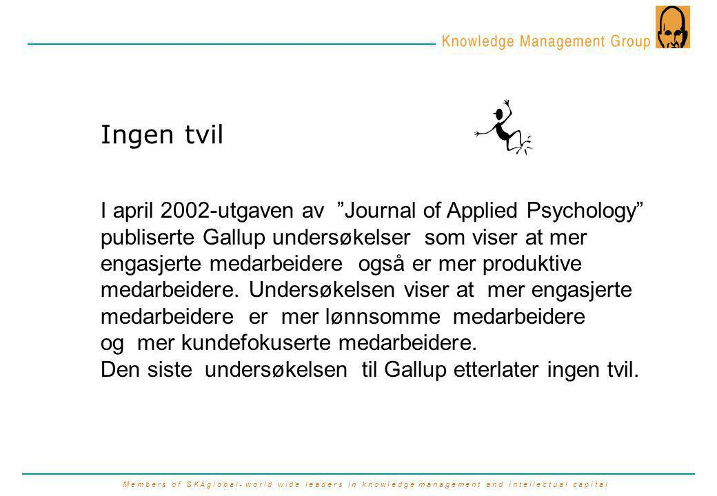 M e m b e r s o f S K A g l o b a l - w o r l d w i d e l e a d e r s i n k n o w l e d g e m a n a g e m e n t a n d i n t e l l e c t u a l c a p i t a l Ingen tvil I april 2002-utgaven av Journal of Applied Psychology publiserte Gallup undersøkelser som viser at mer engasjerte medarbeidere også er mer produktive medarbeidere.
