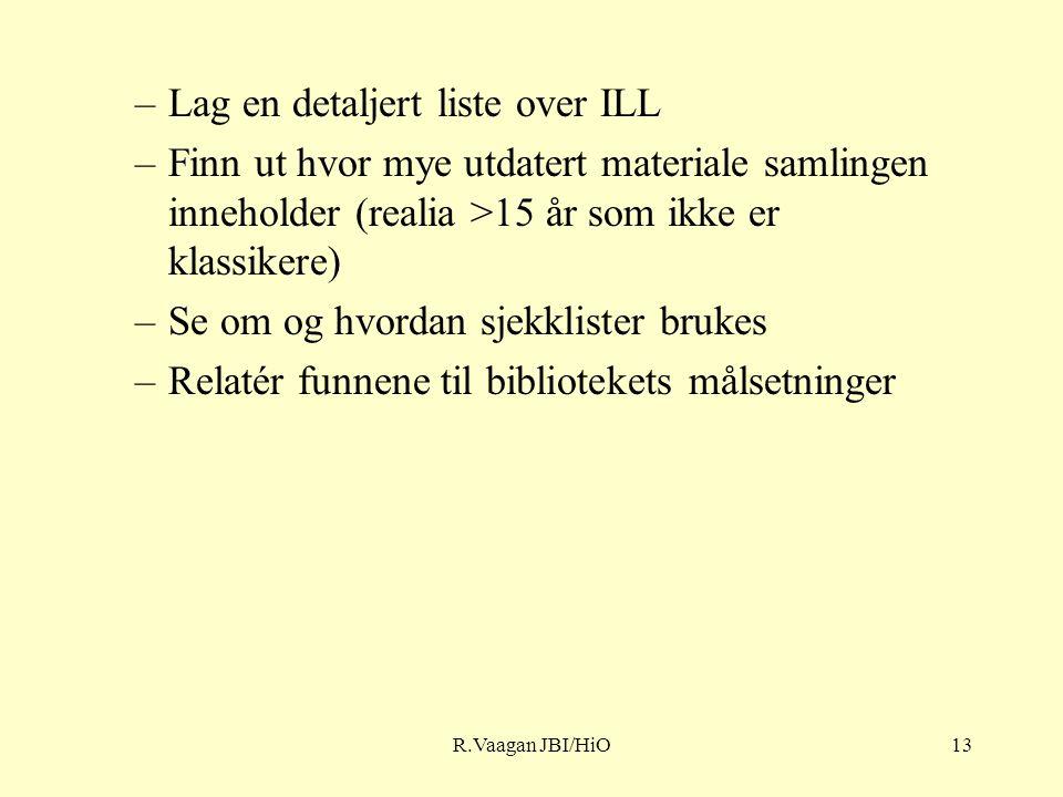 R.Vaagan JBI/HiO13 –Lag en detaljert liste over ILL –Finn ut hvor mye utdatert materiale samlingen inneholder (realia >15 år som ikke er klassikere) –Se om og hvordan sjekklister brukes –Relatér funnene til bibliotekets målsetninger