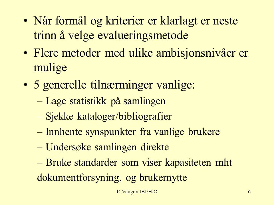R.Vaagan JBI/HiO6 Når formål og kriterier er klarlagt er neste trinn å velge evalueringsmetode Flere metoder med ulike ambisjonsnivåer er mulige 5 generelle tilnærminger vanlige: –Lage statistikk på samlingen –Sjekke kataloger/bibliografier –Innhente synspunkter fra vanlige brukere –Undersøke samlingen direkte –Bruke standarder som viser kapasiteten mht dokumentforsyning, og brukernytte
