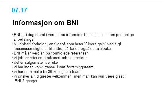 07.17 Informasjon om BNI BNI er i dag størst i verden på å formidle business gjennom personlige anbefalinger Vi jobber i forhold til en filosofi som h
