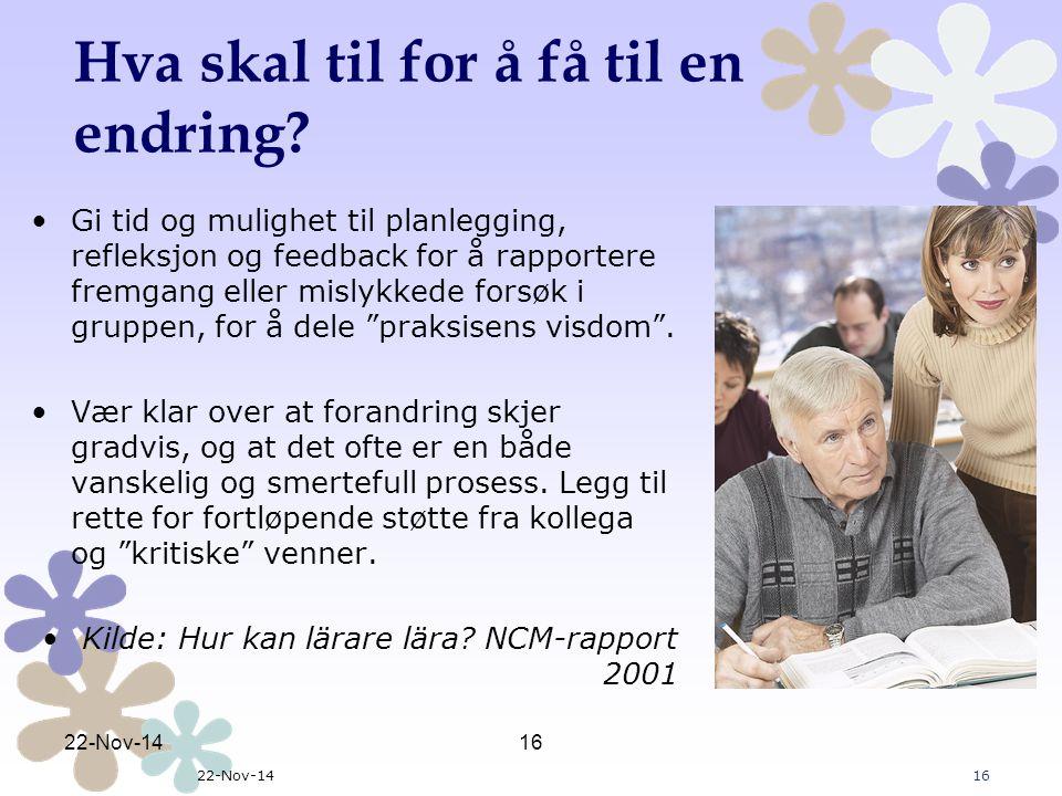 22-Nov-1416 22-Nov-1416 Hva skal til for å få til en endring? Gi tid og mulighet til planlegging, refleksjon og feedback for å rapportere fremgang ell