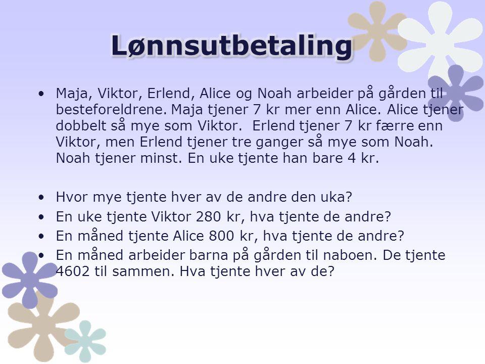Maja, Viktor, Erlend, Alice og Noah arbeider på gården til besteforeldrene. Maja tjener 7 kr mer enn Alice. Alice tjener dobbelt så mye som Viktor. Er