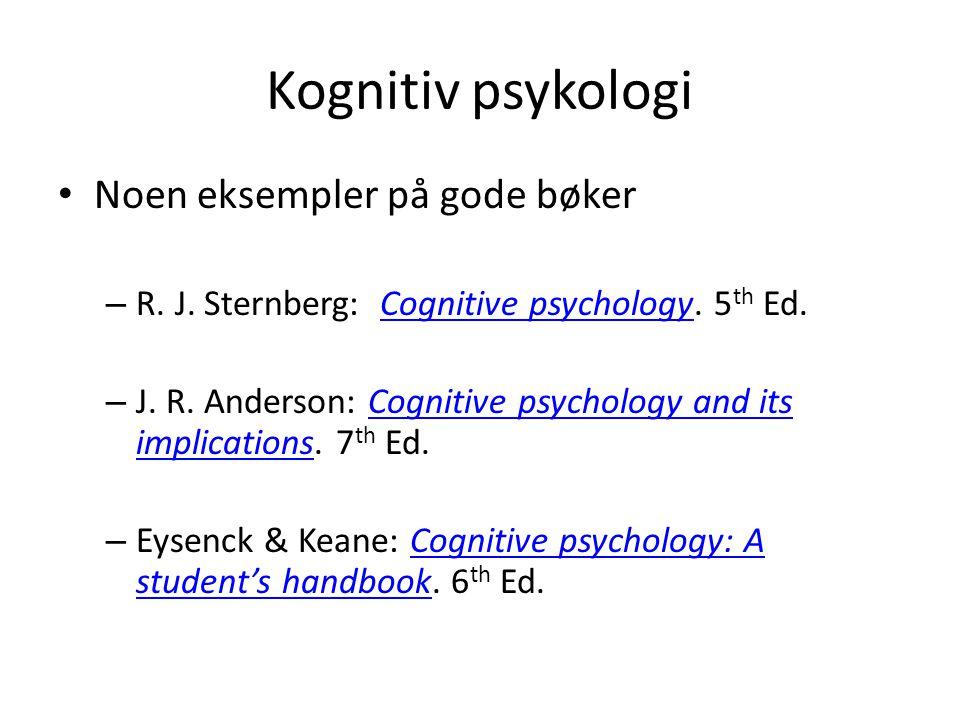 Kognitiv psykologi Noen eksempler på gode bøker – R. J. Sternberg: Cognitive psychology. 5 th Ed.Cognitive psychology – J. R. Anderson: Cognitive psyc