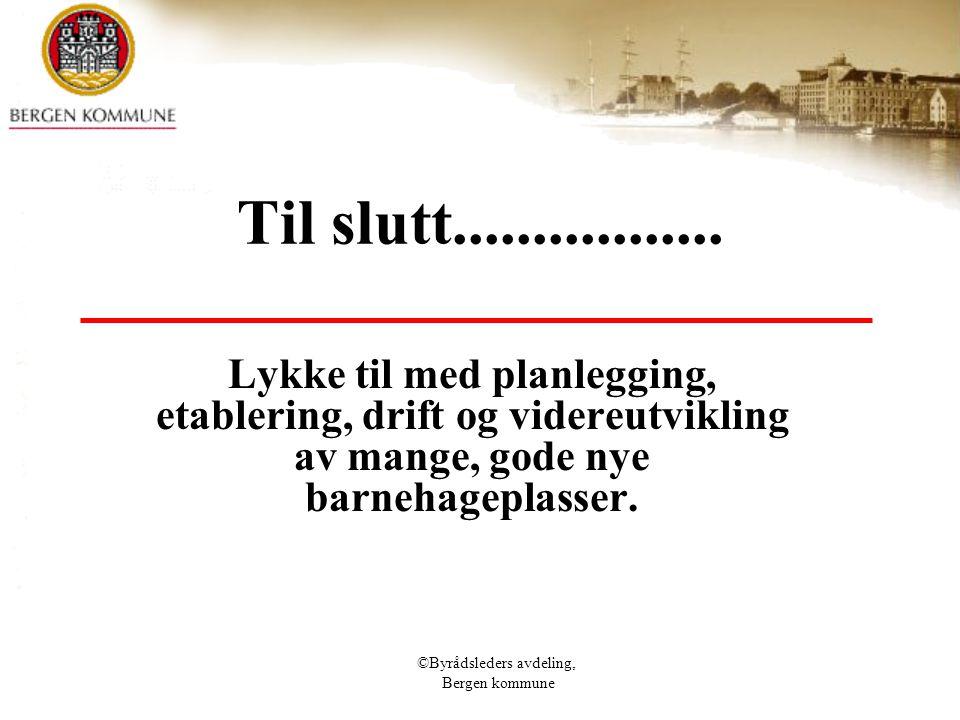 ©Byrådsleders avdeling, Bergen kommune Til slutt................. Lykke til med planlegging, etablering, drift og videreutvikling av mange, gode nye b