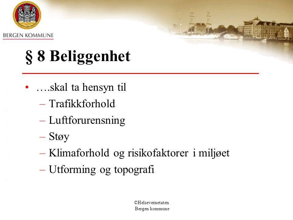 ©Helsevernetaten Bergen kommune § 8 Beliggenhet ….skal ta hensyn til –Trafikkforhold –Luftforurensning –Støy –Klimaforhold og risikofaktorer i miljøet