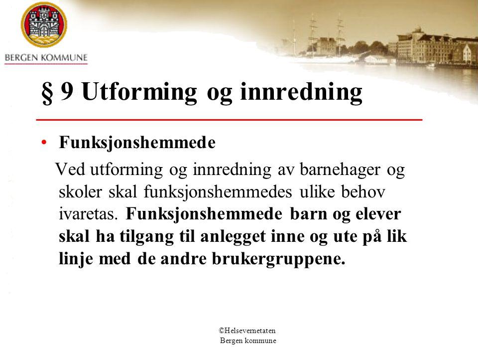©Helsevernetaten Bergen kommune § 9 Utforming og innredning Funksjonshemmede Ved utforming og innredning av barnehager og skoler skal funksjonshemmede