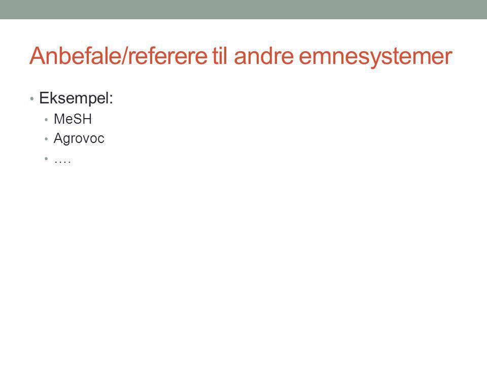 Anbefale/referere til andre emnesystemer Eksempel: MeSH Agrovoc ….