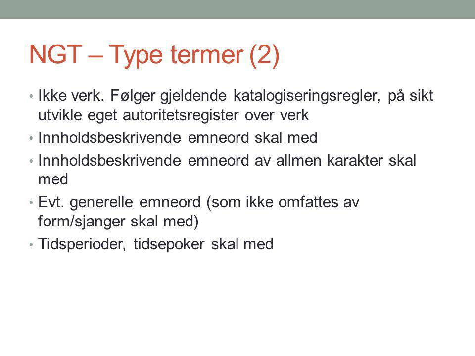 NGT – Type termer (2) Ikke verk. Følger gjeldende katalogiseringsregler, på sikt utvikle eget autoritetsregister over verk Innholdsbeskrivende emneord