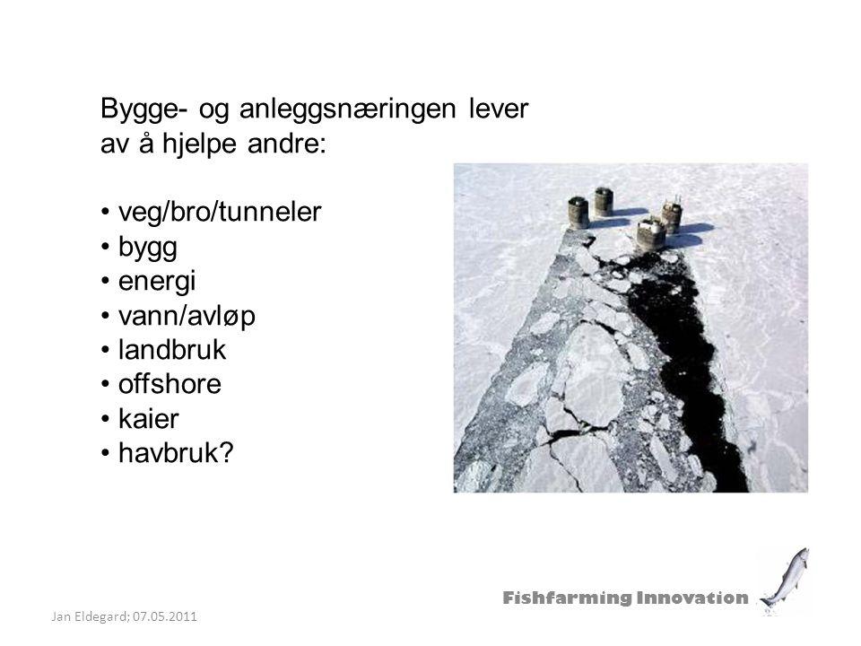Fishfarming Innovation Jan Eldegard; 07.05.2011 Bygge- og anleggsnæringen lever av å hjelpe andre: veg/bro/tunneler bygg energi vann/avløp landbruk of