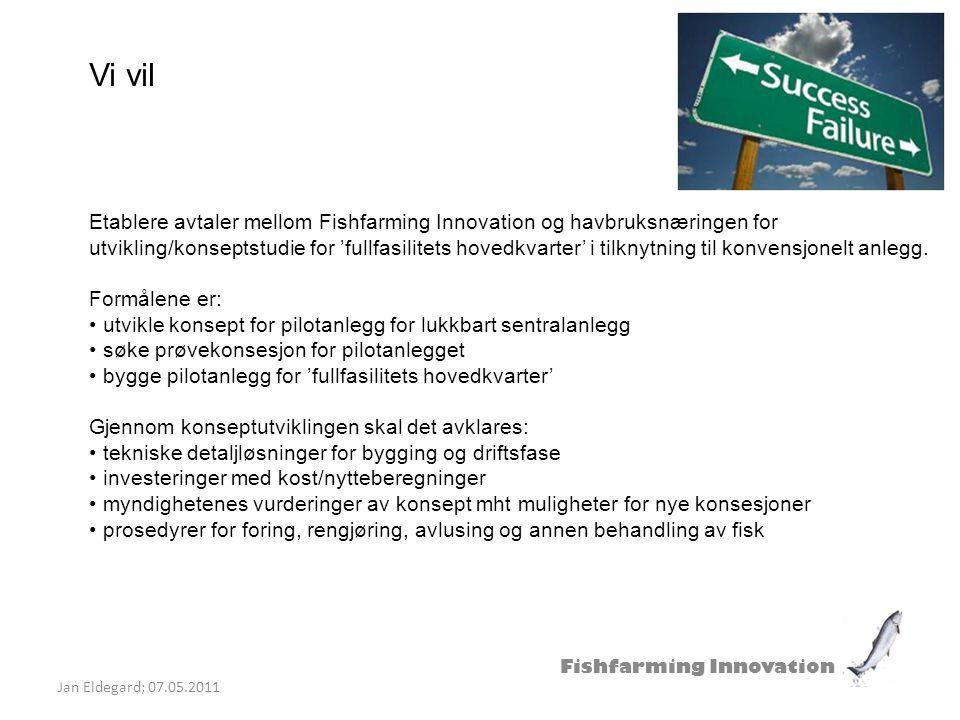 Fishfarming Innovation Jan Eldegard; 07.05.2011 Vi vil Etablere avtaler mellom Fishfarming Innovation og havbruksnæringen for utvikling/konseptstudie