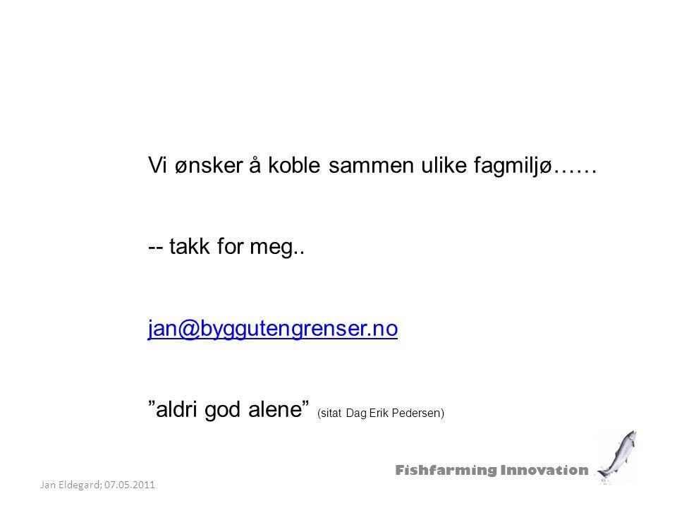 """Fishfarming Innovation Jan Eldegard; 07.05.2011 Vi ønsker å koble sammen ulike fagmiljø…… -- takk for meg.. jan@byggutengrenser.no """"aldri god alene"""" ("""