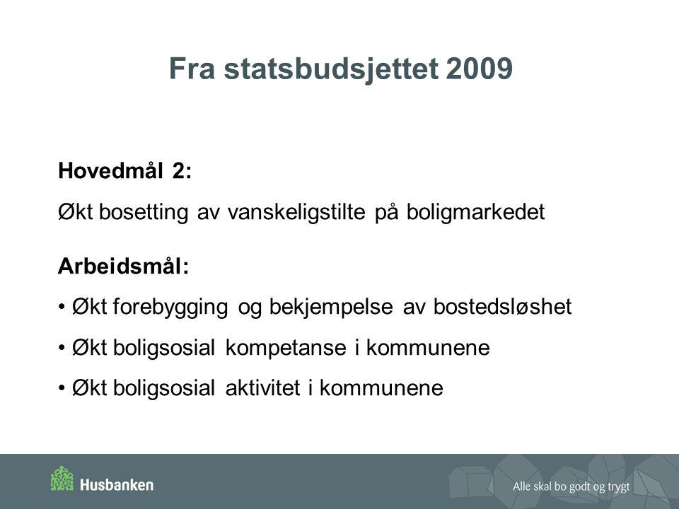 Fra statsbudsjettet 2009 Hovedmål 2: Økt bosetting av vanskeligstilte på boligmarkedet Arbeidsmål: Økt forebygging og bekjempelse av bostedsløshet Økt