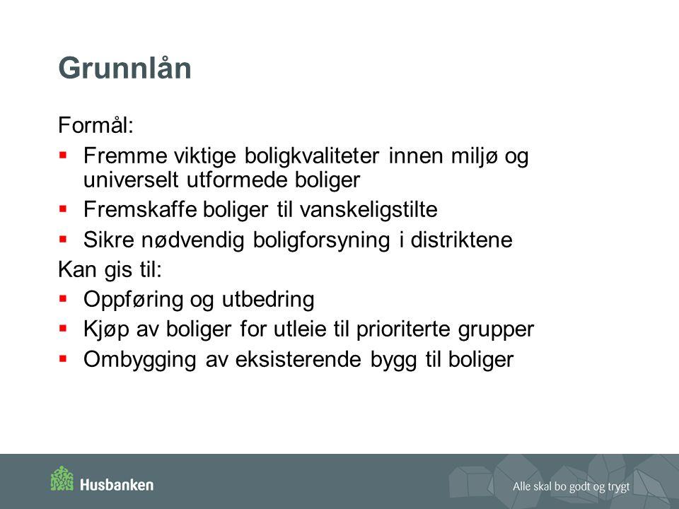 Grunnlån Formål:  Fremme viktige boligkvaliteter innen miljø og universelt utformede boliger  Fremskaffe boliger til vanskeligstilte  Sikre nødvend
