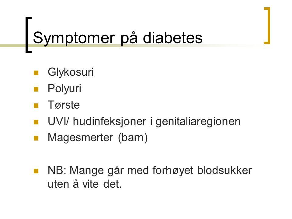 Symptomer på diabetes Glykosuri Polyuri Tørste UVI/ hudinfeksjoner i genitaliaregionen Magesmerter (barn) NB: Mange går med forhøyet blodsukker uten å