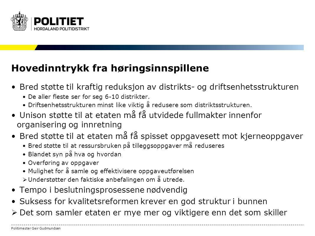 Politimester Geir Gudmundsen Hovedinntrykk fra høringsinnspillene Bred støtte til kraftig reduksjon av distrikts- og driftsenhetsstrukturen De aller fleste ser for seg 6-10 distrikter.