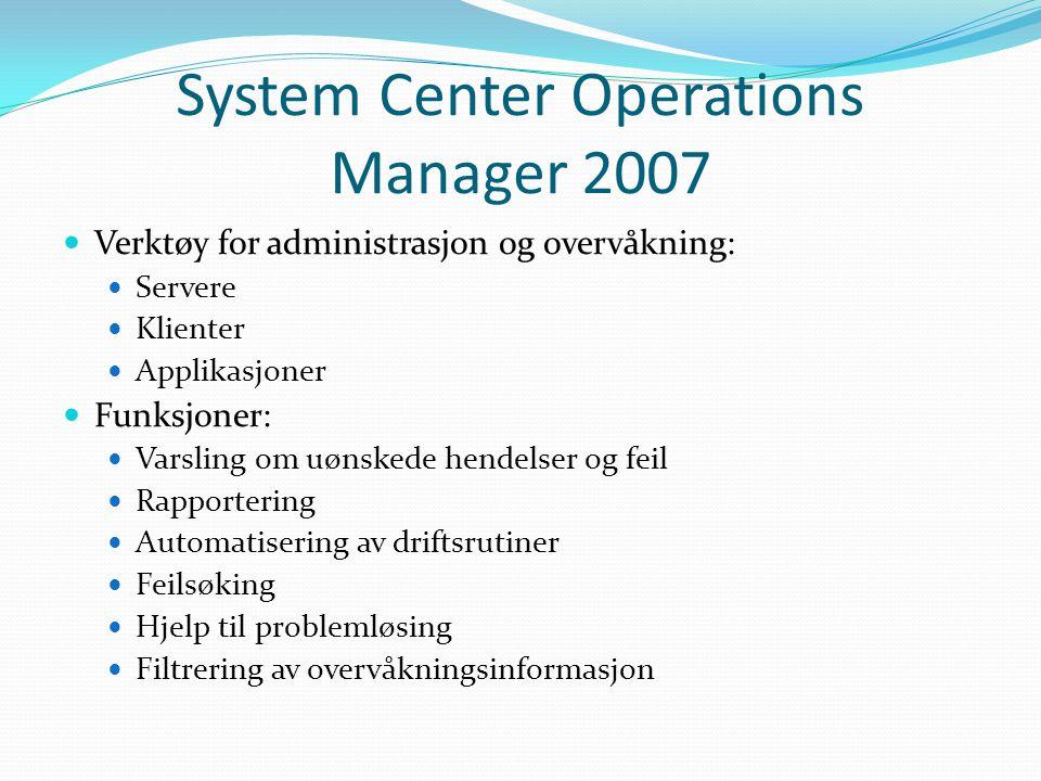 System Center Operations Manager 2007 Verktøy for administrasjon og overvåkning: Servere Klienter Applikasjoner Funksjoner: Varsling om uønskede hendelser og feil Rapportering Automatisering av driftsrutiner Feilsøking Hjelp til problemløsing Filtrering av overvåkningsinformasjon