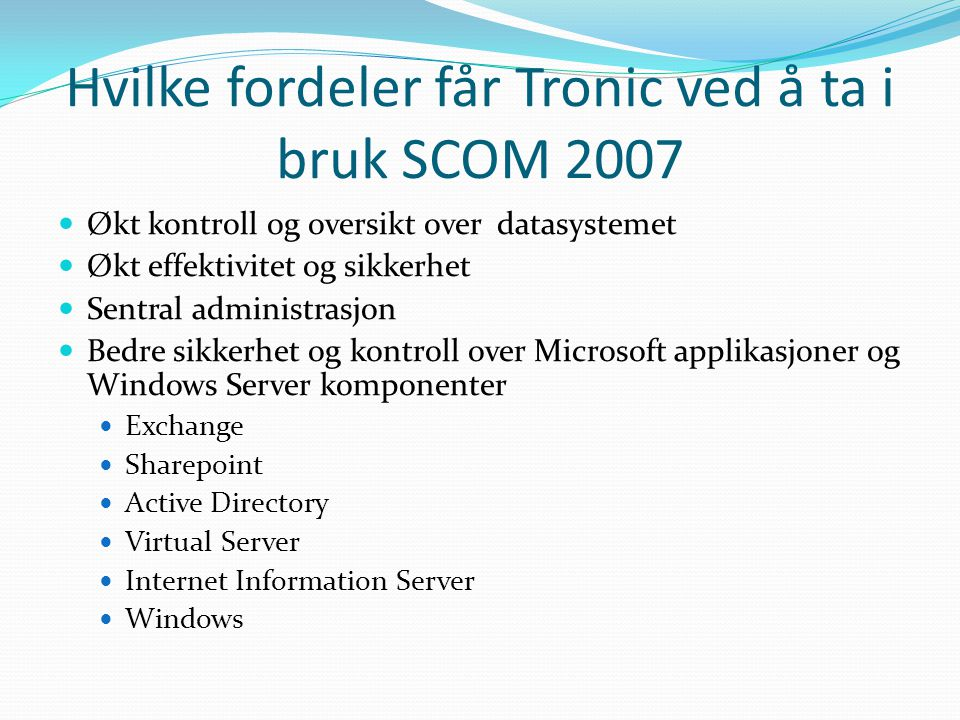 Hvilke fordeler får Tronic ved å ta i bruk SCOM 2007 Økt kontroll og oversikt over datasystemet Økt effektivitet og sikkerhet Sentral administrasjon Bedre sikkerhet og kontroll over Microsoft applikasjoner og Windows Server komponenter Exchange Sharepoint Active Directory Virtual Server Internet Information Server Windows