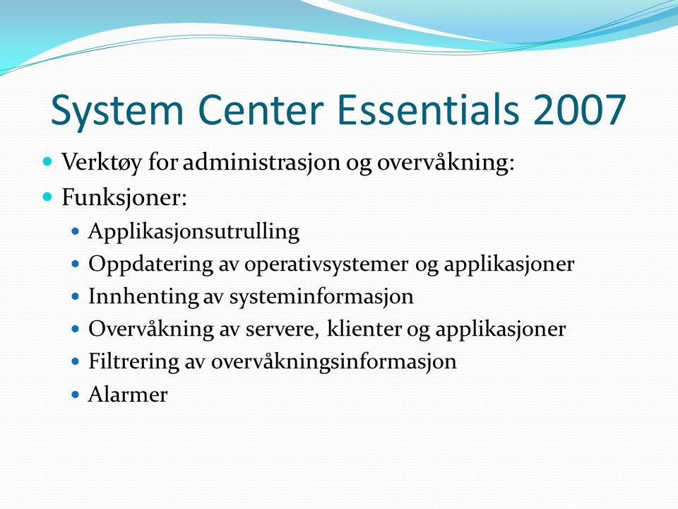 System Center Essentials 2007 Verktøy for administrasjon og overvåkning: Funksjoner: Applikasjonsutrulling Oppdatering av operativsystemer og applikasjoner Innhenting av systeminformasjon Overvåkning av servere, klienter og applikasjoner Filtrering av overvåkningsinformasjon Alarmer