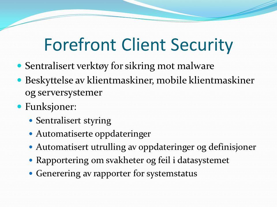 Forefront Client Security Sentralisert verktøy for sikring mot malware Beskyttelse av klientmaskiner, mobile klientmaskiner og serversystemer Funksjoner: Sentralisert styring Automatiserte oppdateringer Automatisert utrulling av oppdateringer og definisjoner Rapportering om svakheter og feil i datasystemet Generering av rapporter for systemstatus
