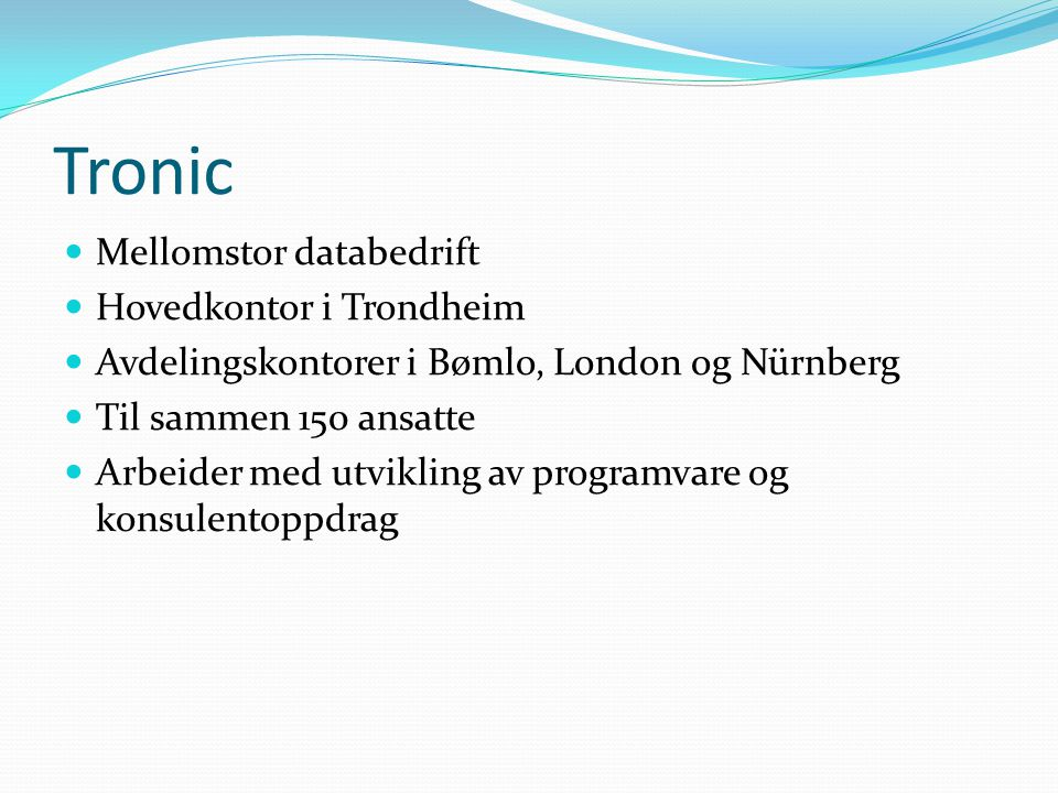 Tronic Mellomstor databedrift Hovedkontor i Trondheim Avdelingskontorer i Bømlo, London og Nürnberg Til sammen 150 ansatte Arbeider med utvikling av programvare og konsulentoppdrag