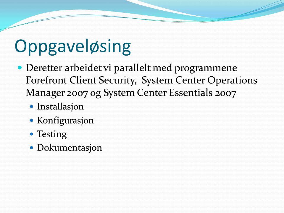 Oppgaveløsing Deretter arbeidet vi parallelt med programmene Forefront Client Security, System Center Operations Manager 2007 og System Center Essentials 2007 Installasjon Konfigurasjon Testing Dokumentasjon