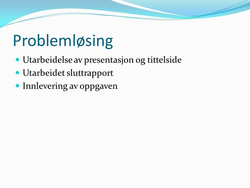 Problemløsing Utarbeidelse av presentasjon og tittelside Utarbeidet sluttrapport Innlevering av oppgaven