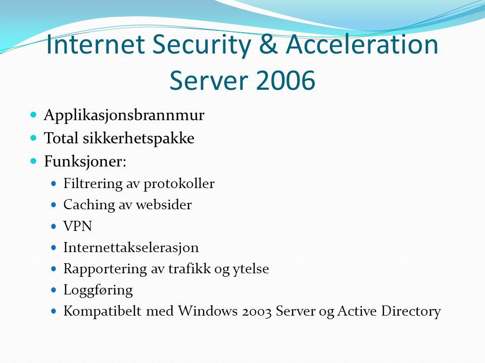 Internet Security & Acceleration Server 2006 Applikasjonsbrannmur Total sikkerhetspakke Funksjoner: Filtrering av protokoller Caching av websider VPN Internettakselerasjon Rapportering av trafikk og ytelse Loggføring Kompatibelt med Windows 2003 Server og Active Directory