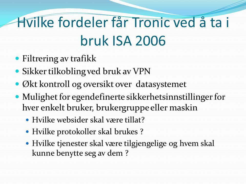 Hvilke fordeler får Tronic ved å ta i bruk ISA 2006 Filtrering av trafikk Sikker tilkobling ved bruk av VPN Økt kontroll og oversikt over datasystemet