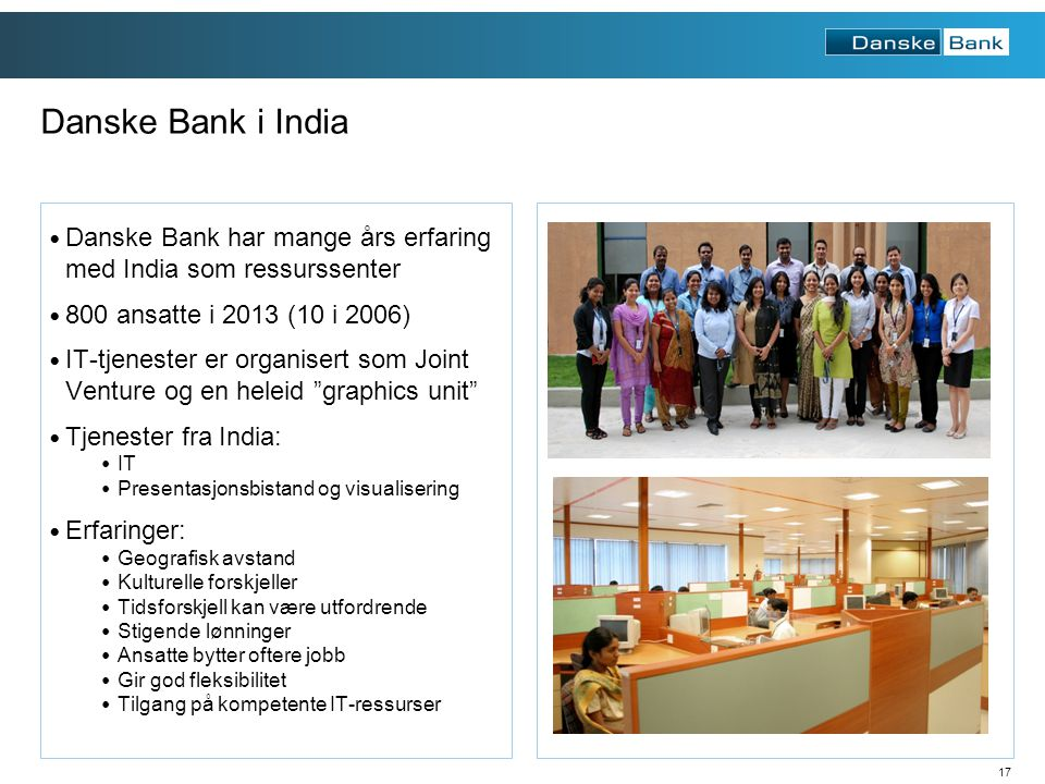 17 Danske Bank har mange års erfaring med India som ressurssenter 800 ansatte i 2013 (10 i 2006) IT-tjenester er organisert som Joint Venture og en heleid graphics unit Tjenester fra India: IT Presentasjonsbistand og visualisering Erfaringer: Geografisk avstand Kulturelle forskjeller Tidsforskjell kan være utfordrende Stigende lønninger Ansatte bytter oftere jobb Gir god fleksibilitet Tilgang på kompetente IT-ressurser Danske Bank i India