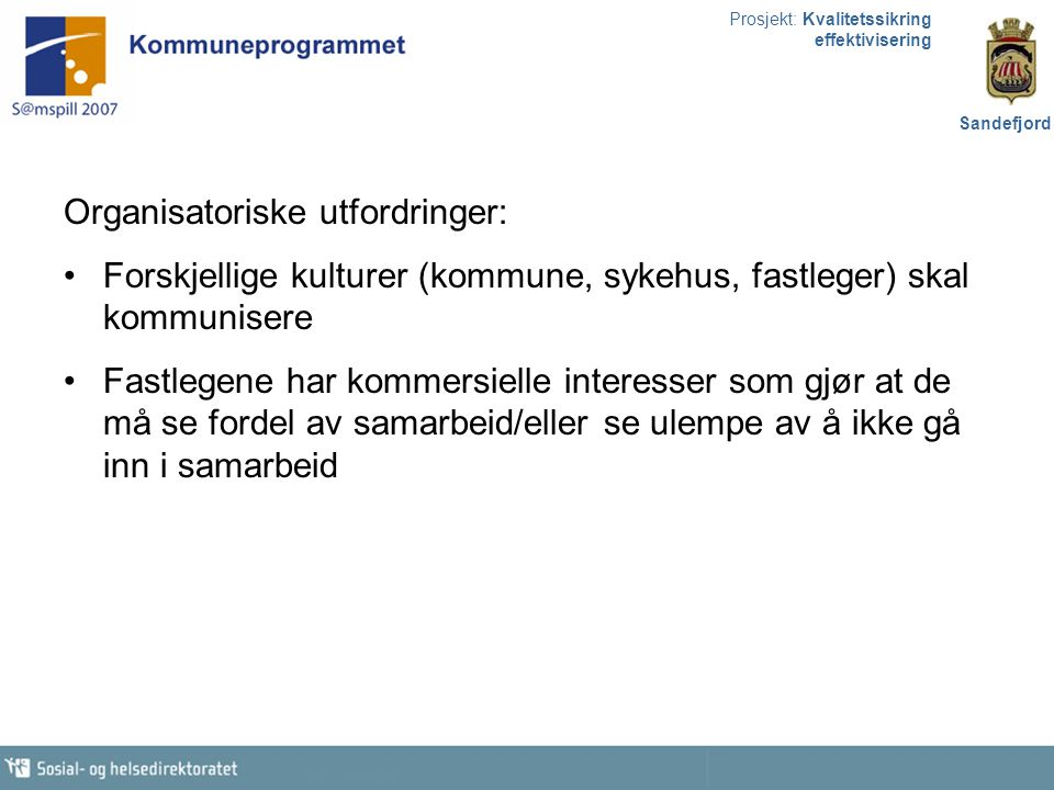 Prosjekt: Kvalitetssikring effektivisering Sandefjord Organisatoriske utfordringer: Forskjellige kulturer (kommune, sykehus, fastleger) skal kommunise