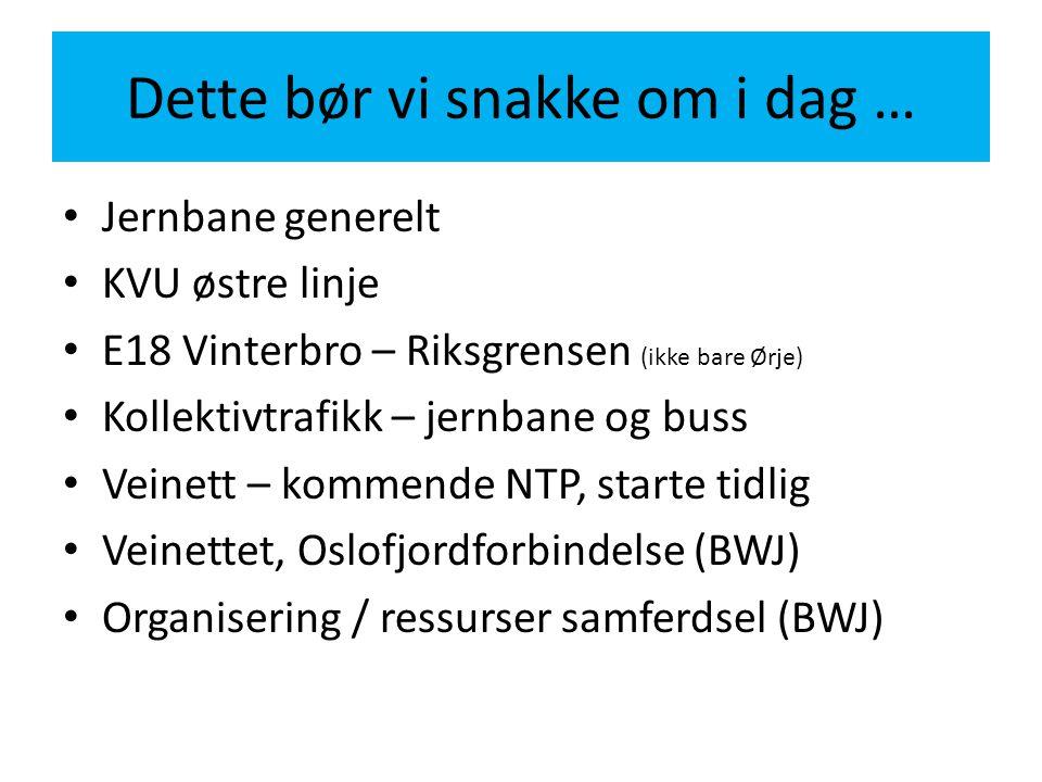 Dette bør vi snakke om i dag … Jernbane generelt KVU østre linje E18 Vinterbro – Riksgrensen (ikke bare Ørje) Kollektivtrafikk – jernbane og buss Vein