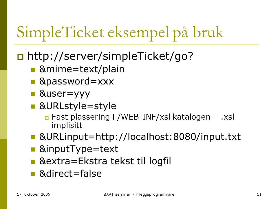 17. oktober 2006BAAT seminar - Tilleggsprogramvare11 SimpleTicket eksempel på bruk  http://server/simpleTicket/go? &mime=text/plain &password=xxx &us