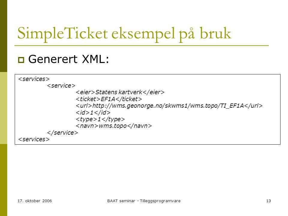 17. oktober 2006BAAT seminar - Tilleggsprogramvare13 SimpleTicket eksempel på bruk  Generert XML: Statens kartverk EF1A http://wms.geonorge.no/skwms1