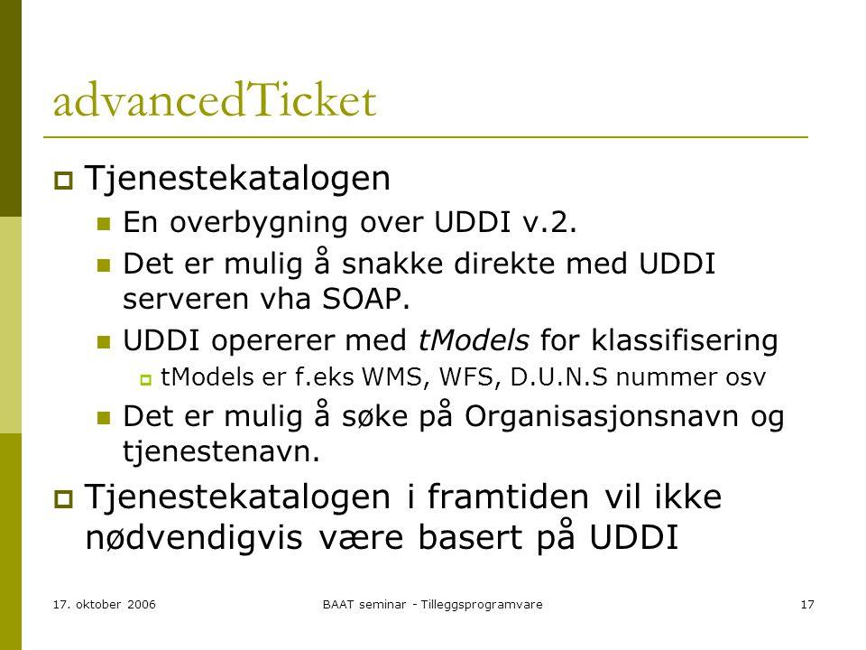 17. oktober 2006BAAT seminar - Tilleggsprogramvare17 advancedTicket  Tjenestekatalogen En overbygning over UDDI v.2. Det er mulig å snakke direkte me