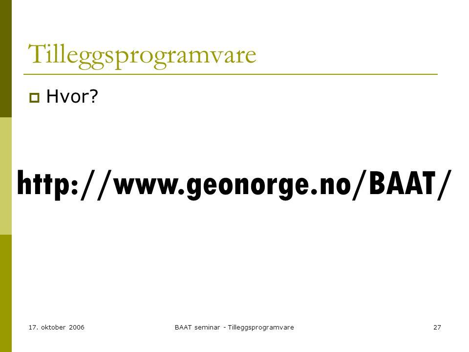 17. oktober 2006BAAT seminar - Tilleggsprogramvare27 Tilleggsprogramvare  Hvor? http://www.geonorge.no/BAAT/