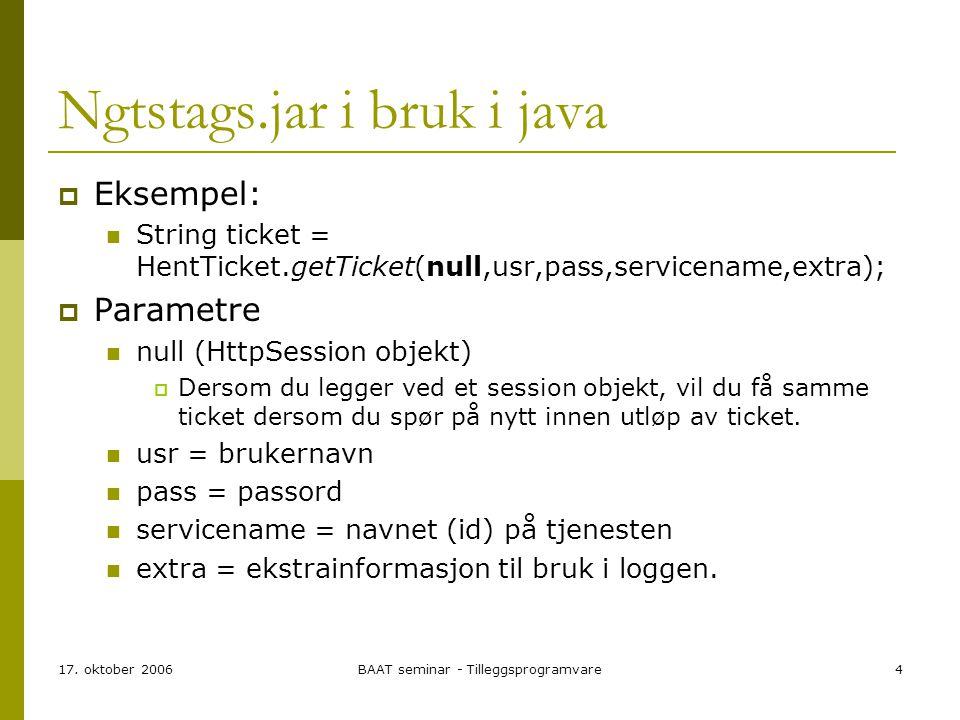 17. oktober 2006BAAT seminar - Tilleggsprogramvare4 Ngtstags.jar i bruk i java  Eksempel: String ticket = HentTicket.getTicket(null,usr,pass,servicen