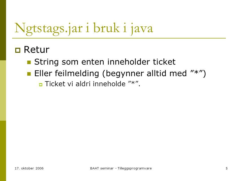17. oktober 2006BAAT seminar - Tilleggsprogramvare5 Ngtstags.jar i bruk i java  Retur String som enten inneholder ticket Eller feilmelding (begynner