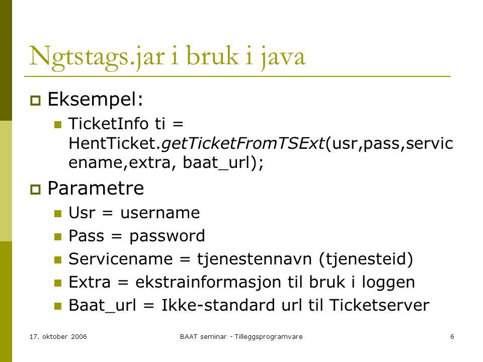 17. oktober 2006BAAT seminar - Tilleggsprogramvare6 Ngtstags.jar i bruk i java  Eksempel: TicketInfo ti = HentTicket.getTicketFromTSExt(usr,pass,serv