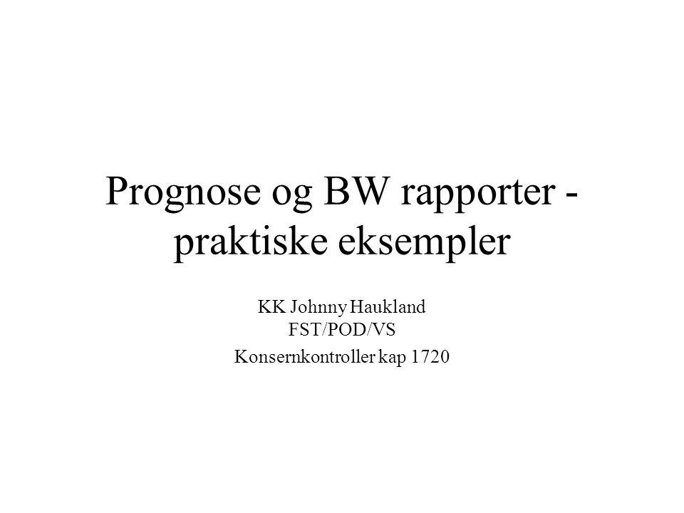 Prognose og BW rapporter - praktiske eksempler KK Johnny Haukland FST/POD/VS Konsernkontroller kap 1720