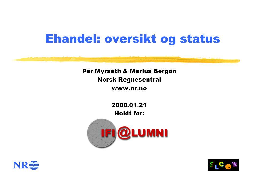 Ehandel: oversikt og status Per Myrseth & Marius Bergan Norsk Regnesentral www.nr.no 2000.01.21 Holdt for: