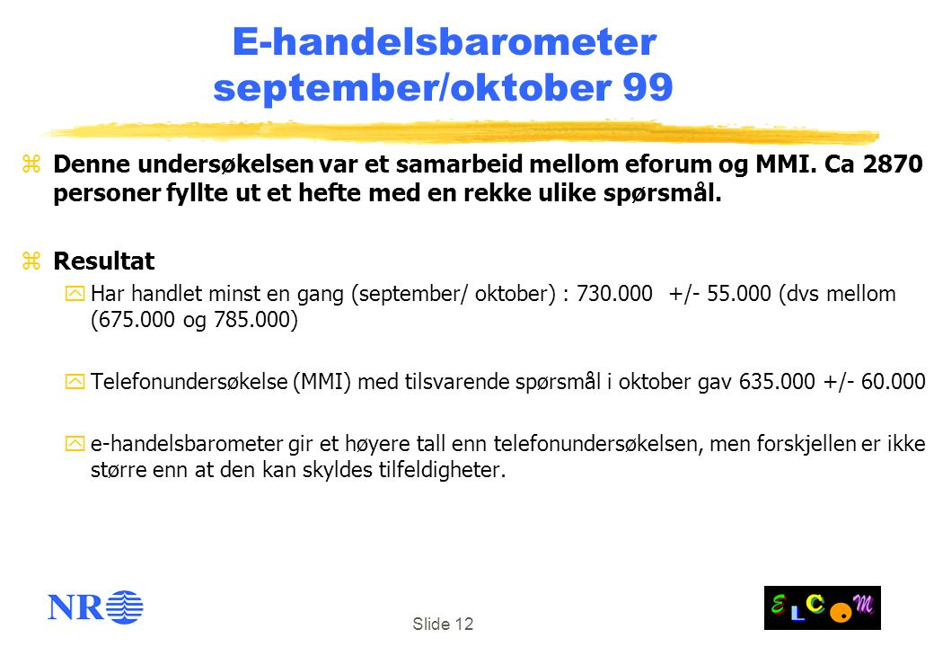 Slide 12 E-handelsbarometer september/oktober 99 zDenne undersøkelsen var et samarbeid mellom eforum og MMI. Ca 2870 personer fyllte ut et hefte med e