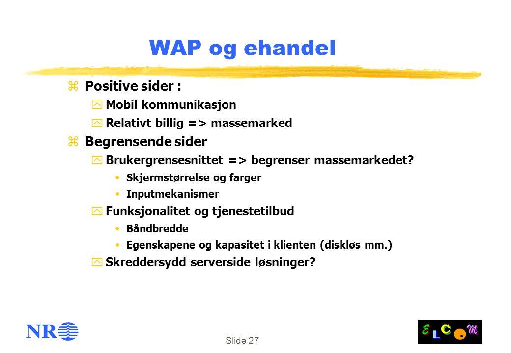 Slide 27 WAP og ehandel zPositive sider : yMobil kommunikasjon yRelativt billig => massemarked zBegrensende sider yBrukergrensesnittet => begrenser ma
